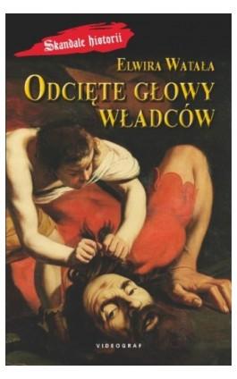 Odcięte głowy władców - Elwira Watała - Ebook - 978-83-7835-288-4
