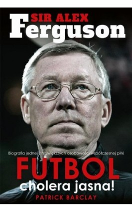 Sir Alex Ferguson. Futbol cholera jasna! - Patrick Barclay - Ebook - 978-83-63248-83-3
