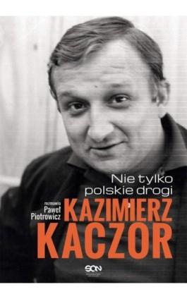 Kazimierz Kaczor. Nie tylko polskie drogi - Paweł Piotrowicz - Ebook - 978-83-7924-093-7