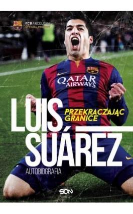 Luis Suarez. Przekraczając granice. Autobiografia - Luis Suárez - Ebook - 978-83-7924-388-4