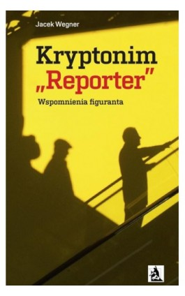 "Kryptonim ""Reporter"". Wspomnienia figuranta - Jacek Wegner - Ebook - 978-83-8119-152-4"