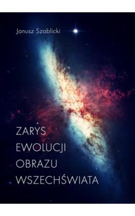 Zarys ewolucji obrazu Wszechświata - Janusz Szablicki - Ebook - 978-83-65227-53-9