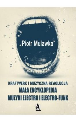 Kraftwerk i muzyczna rewolucja. Mała encyklopedia muzyki electro i electro-funk - Piotr Mulawka - Ebook - 978-83-7900-786-8