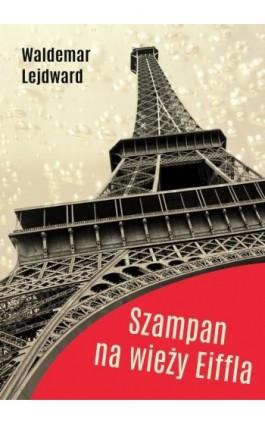 Szampan na Wieży Eiffla - Waldemar Lejdward - Ebook - 978-83-63783-91-4