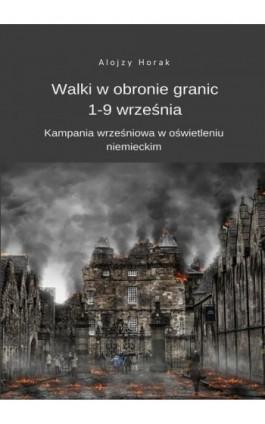 Walki w obronie granic 1-9 września. Kampania wrześniowa w oświetleniu niemieckim - Alojzy Horak - Ebook - 978-83-8119-133-3