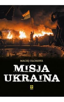 Misja Ukraina - Maciej Olchawa - Ebook - 978-83-7773-551-0
