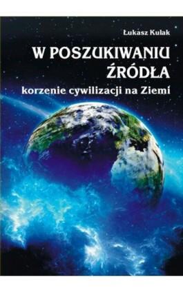 W poszukiwaniu źródła – korzenie cywilizacji na Ziemi - Łukasz Kulak - Ebook - 978-83-7900-548-2