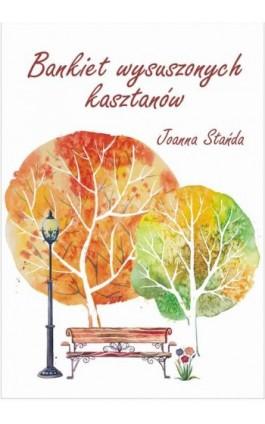 Bankiet wysuszonych kasztanów - Joanna Stańda - Ebook - 978-83-7900-567-3