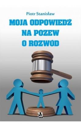 Moja odpowiedź na pozew o rozwód - Piotr Stanisław - Ebook - 978-83-7900-721-9