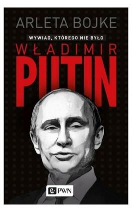 Władimir Putin. Wywiad, którego nie było - Arleta Bojke - Ebook - 978-83-01-19202-0
