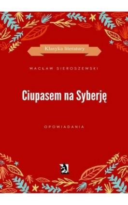 Ciupasem na Syberję - Wacław Sieroszewski - Ebook - 978-83-8119-194-4