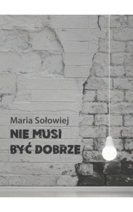 Nie musi być dobrze - Maria Sołowiej - Ebook - 978-83-7859-929-6
