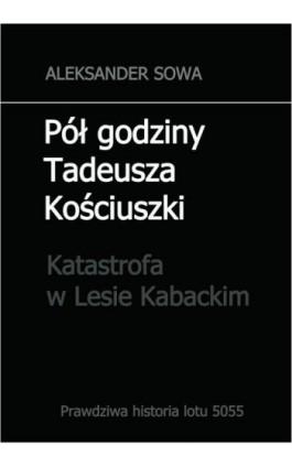 Pół godziny Tadeusza Kościuszki. Katastrofa w Lesie Kabackim - Aleksander Sowa - Ebook - 978-83-945444-0-9