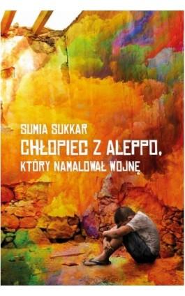 Chłopiec z Aleppo, który namalował wojnę - Sumia Sukkar - Ebook - 978-83-7686-618-5