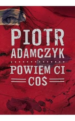 Powiem ci coś - Piotr Adamczyk - Ebook - 978-83-65897-25-1