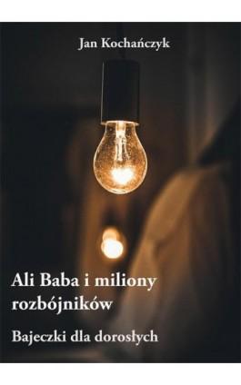 Ali Baba i miliony rozbójników – Bajeczki dla dorosłych - Jan Kochańczyk - Ebook - 978-83-7859-864-0