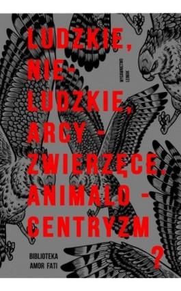 Ludzkie, nie-ludzkie, arcy-zwierzęce. Animalocentryzm? - Ebook - 978-83-944472-2-9