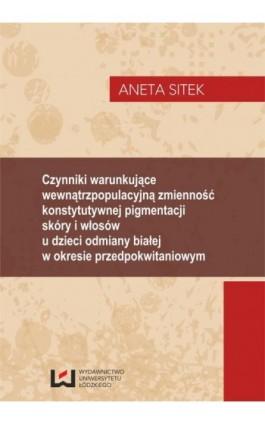 Czynniki warunkujące wewnątrzpopulacyjną zmienność konstytutywnej pigmentacji skóry i włosów u dzieci odmiany białej w okresie p - Aneta Sitek - Ebook - 978-83-7525-922-3