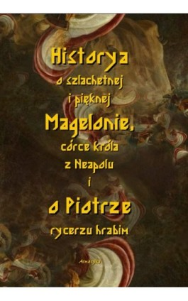 Historia o szlachetnej i pięknej Magelonie, córce króla z Neapolu i o Piotrze rycerzu hrabim - Nieznany - Ebook - 978-83-8064-569-1