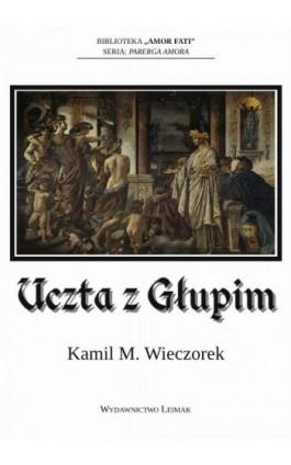 Uczta z Głupim albo nocne rozmowy o tym, dlaczego sensowność jest urojeniem - Kamil M. Wieczorek - Ebook - 978-83-941300-5-3