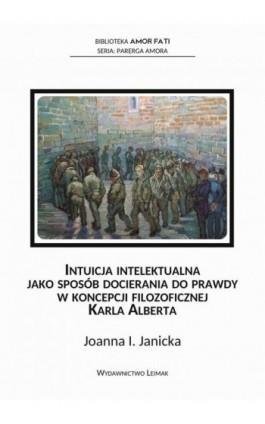 Intuicja intelektualna jako sposób docierania do prawdy w koncepcji filozoficznej Karla Alberta - Joanna Janicka - Ebook - 978-83-944472-4-3