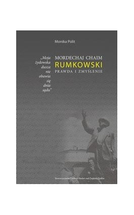 Moja żydowska dusza nie obawia się dnia sądu. Mordechaj Chaim Rumkowski. Prawda i zmyślenie - Monika Polit - Ebook - 978-83-63444-21-1