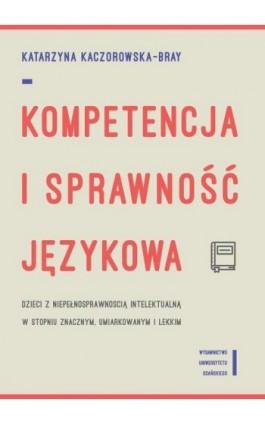 Kompetencja i sprawność językowa dzieci z niepełnosprawnością intelektualną w stopniu znacznym, umiarkowanym i lekkim - Katarzyna Kaczorowska-Bray - Ebook - 978-83-7865-677-7