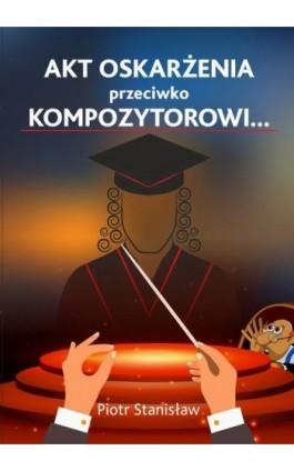 Akt oskarżenia przeciwko Kompozytorowi… - Piotr Stanisław - Ebook - 978-83-8119-180-7