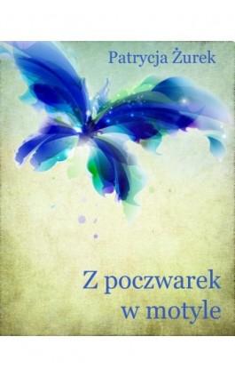 Z poczwarek w motyle - Patrycja Żurek - Ebook - 978-83-7859-203-7