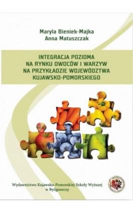 Integracja pozioma na rynku owoców i warzyw na przykładzie województwa kujawsko-pomorskiego - Anna Matuszczak - Ebook - 978-83-65744-05-0