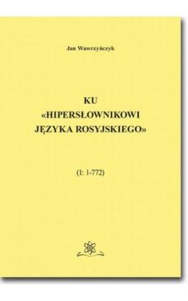 Ku «Hipersłownikowi języka rosyjskiego». (I: 1–772) - Jan Wawrzyńczyk - Ebook - 978-83-7798-510-6