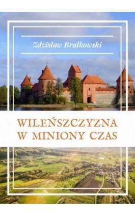 Wileńszczyzna w miniony czas - Zdzisław Brałkowski - Ebook - 978-83-8119-075-6