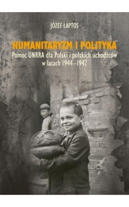 Humanitaryzm i polityka. Pomoc UNRRA dla Polski i polskich uchodźców w latach 1944-1947 - Józef Łaptos - Ebook - 978-83-8084-146-8