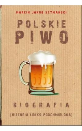 Polskie piwo. Biografia - Marcin Jakub Szymański - Ebook - 978-83-8079-379-8