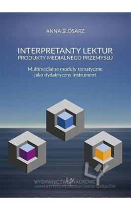 Interpretanty lektur: produkty medialnego przemysłu. Multimedialne moduły tematyczne jako dydaktyczny instrument - Anna Ślósarz - Ebook - 978-83-8084-159-8
