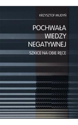 Pochwała wiedzy negatywnej. Szkice na obie ręce - Krzysztof Mudyń - Ebook - 978-83-8084-157-4