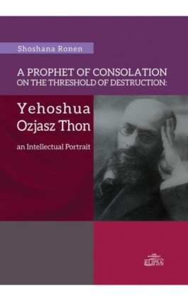 A Prophet of Consolation on the Threshold of Destruction: Yehoshua Ozjasz Thon, an Intellectual Port - Shoshana Ronen - Ebook - 978-83-8017-055-1
