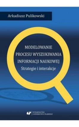 Modelowanie procesu wyszukiwania informacji naukowej. Strategie i interakcje - Arkadiusz Pulikowski - Ebook - 978-83-226-3344-1