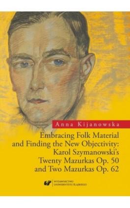 Embracing Folk Material and Finding the New Objectivity: Karol Szymanowski's Twenty Mazurkas op. 50 and Two Mazurkas op. 62 - Anna Kijanowska - Ebook - 978-83-226-3313-7