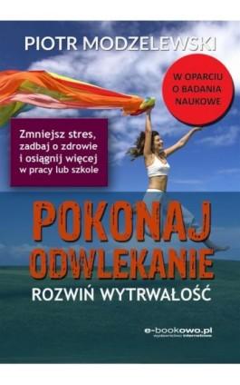 Pokonaj odwlekanie - rozwiń wytrwałość - Piotr Modzelewski - Ebook - 978-83-7859-726-1