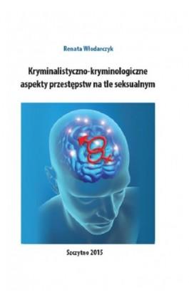 Kryminalistyczno-kryminologiczne aspekty przestępstw na tle seksualnym - Renata Włodarczyk - Ebook - 978-83-7462-467-1