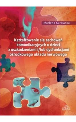 Kształtowanie się zachowań komunikacyjnych u dzieci z uszkodzeniami i/lub dysfunkcjami ośrodkowego ukladu nerwowego - Marlena Kurowska - Ebook - 978-83-8017-117-6