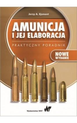 Amunicja i jej elaboracja. Praktyczny poradnik - Jerzy A. Ejsmont - Ebook - 978-83-01-20020-6