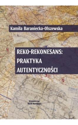 Reko-rekonesans: praktyka autentyczności - Kamila Baraniecka-Olszewska - Ebook - 978-83-65031-31-0