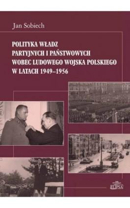 Polityka władz partyjnych i państwowych wobec Ludowego Wojska Polskiego w latach 1949-1956 - Jan Sobiech - Ebook - 978-83-8017-147-3