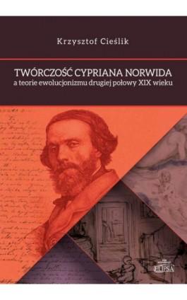Twórczość Cypriana Norwida a teorie ewolucjonizmu drugiej połowy XIX wieku - Krzysztof Cieślik - Ebook - 978-83-8017-149-7
