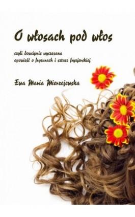 O włosach pod włos, czyli dowcipnie wyczesana opowieść o fryzurach i sztuce fryzjerskiej - Ewa Maria Mierzejewska - Ebook - 978-83-7859-954-8