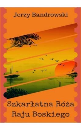 Szkarłatna Róża Raju Boskiego - Jerzy Bandrowski - Ebook - 978-83-8119-336-8
