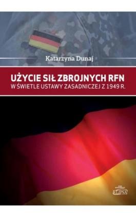 Użycie sił zbrojnych RFN w świetle Ustawy Zasadniczej z 1949 r. - Katarzyna Dunaj - Ebook - 978-83-8017-171-8
