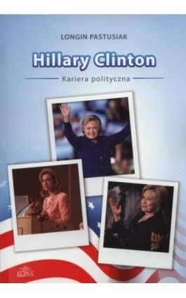 Hillary Clinton kariera polityczna - Longin Pastusiak - Ebook - 978-83-8017-159-6